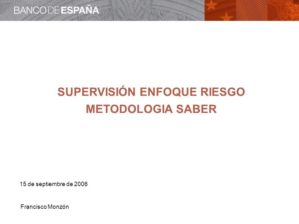 Francisco Monzón SUPERVISIÓN ENFOQUE RIESGO METODOLOGIA SABER 15 de septiembre de 2006