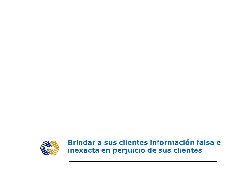 Brindar a sus clientes información falsa e inexacta en perjuicio de sus clientes