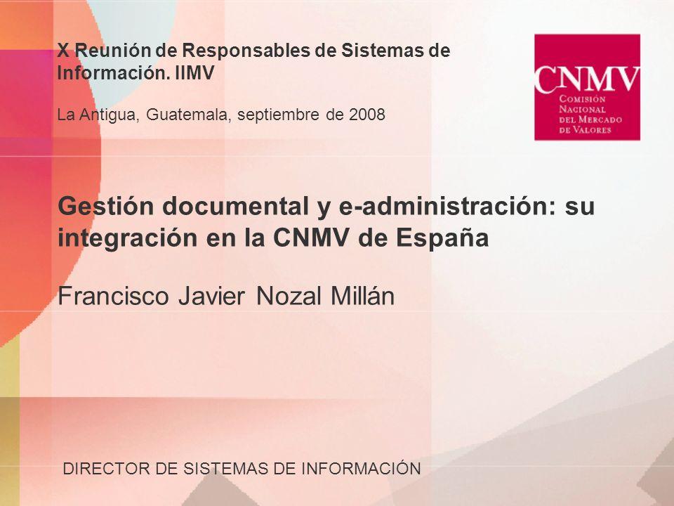 Gestión documental y e-administración: su integración en la CNMV de España Francisco Javier Nozal Millán DIRECTOR DE SISTEMAS DE INFORMACIÓN X Reunión