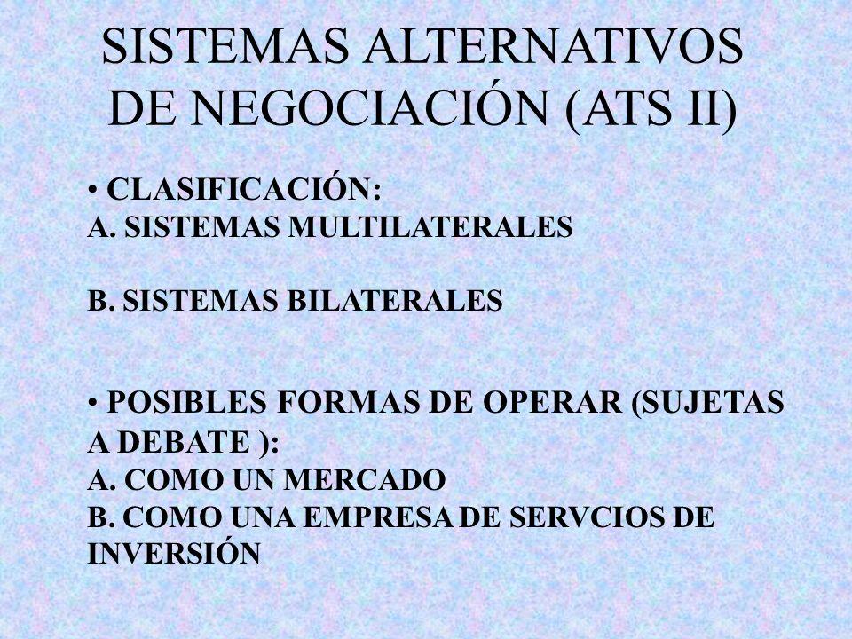 SISTEMAS ALTERNATIVOS DE NEGOCIACIÓN (ATS II) CLASIFICACIÓN: A. SISTEMAS MULTILATERALES B. SISTEMAS BILATERALES POSIBLES FORMAS DE OPERAR (SUJETAS A D