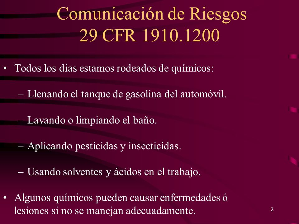 Comunicación de Riesgos 29 CFR 1910.1200 2 Todos los días estamos rodeados de químicos: –Llenando el tanque de gasolina del automóvil. –Lavando o limp