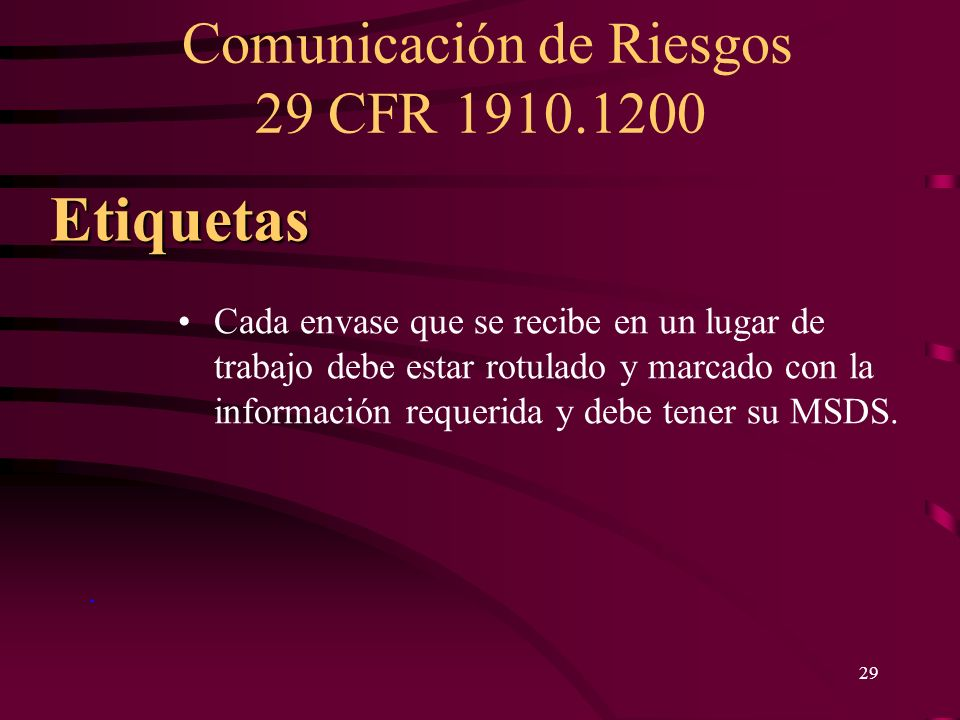 Comunicación de Riesgos 29 CFR 1910.1200 29. Etiquetas Cada envase que se recibe en un lugar de trabajo debe estar rotulado y marcado con la informaci