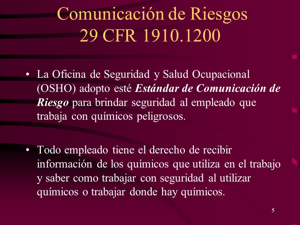 Comunicación de Riesgos 29 CFR 1910.1200 5 La Oficina de Seguridad y Salud Ocupacional (OSHO) adopto esté Estándar de Comunicación de Riesgo para brin