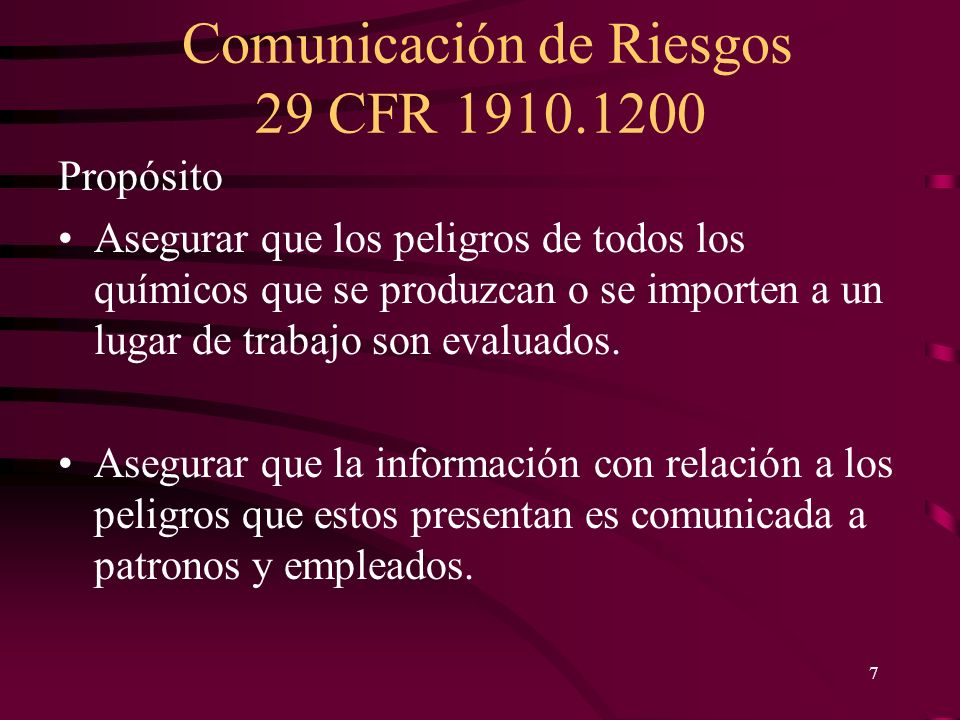 Comunicación de Riesgos 29 CFR 1910.1200 7 Propósito Asegurar que los peligros de todos los químicos que se produzcan o se importen a un lugar de trab
