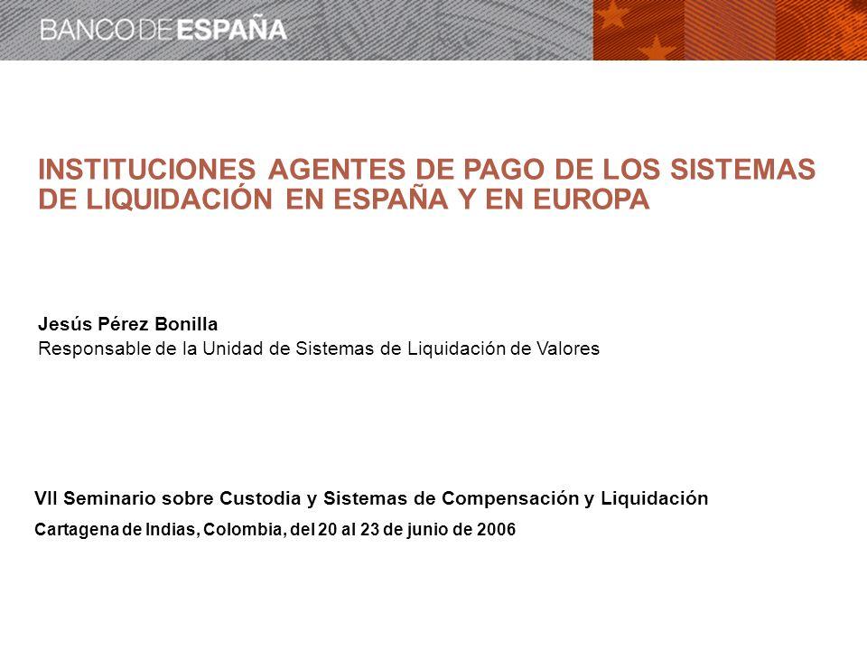INSTITUCIONES AGENTES DE PAGO DE LOS SISTEMAS DE LIQUIDACIÓN EN ESPAÑA Y EN EUROPA Jesús Pérez Bonilla Responsable de la Unidad de Sistemas de Liquida