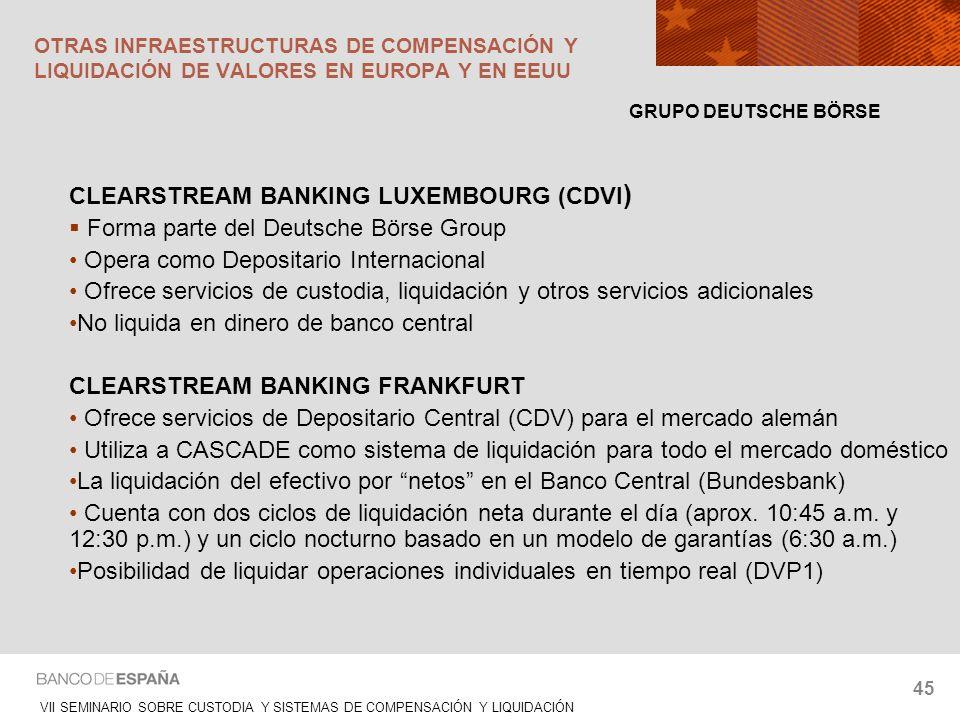 VII SEMINARIO SOBRE CUSTODIA Y SISTEMAS DE COMPENSACIÓN Y LIQUIDACIÓN 45 CLEARSTREAM BANKING LUXEMBOURG (CDVI ) Forma parte del Deutsche Börse Group O