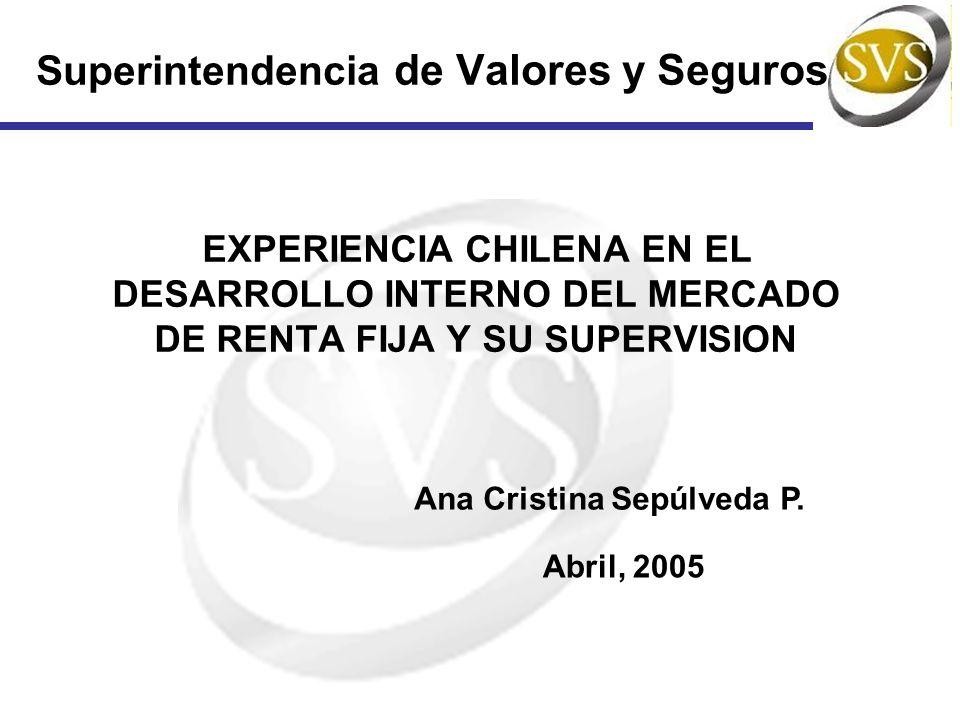Superintendencia de Valores y Seguros EXPERIENCIA CHILENA EN EL DESARROLLO INTERNO DEL MERCADO DE RENTA FIJA Y SU SUPERVISION Ana Cristina Sepúlveda P.