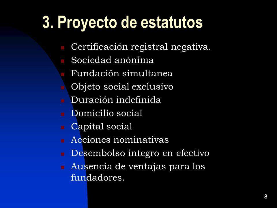 8 3. Proyecto de estatutos Certificación registral negativa. Sociedad anónima Fundación simultanea Objeto social exclusivo Duración indefinida Domicil