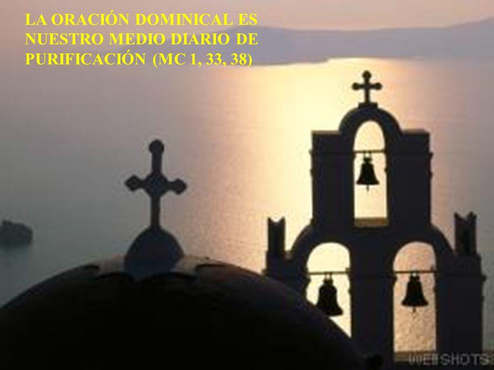 LA ORACIÓN DOMINICAL ES NUESTRO MEDIO DIARIO DE PURIFICACIÓN (MC 1, 33, 38)