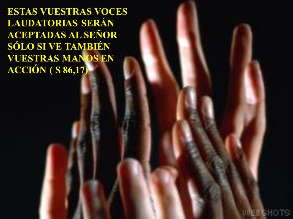 ESTAS VUESTRAS VOCES LAUDATORIAS SERÁN ACEPTADAS AL SEÑOR SÓLO SI VE TAMBIÉN VUESTRAS MANOS EN ACCIÓN ( S 86,17)