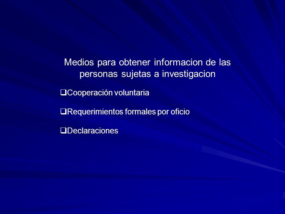 Medios para obtener informacion de las personas sujetas a investigacion Cooperación voluntaria Requerimientos formales por oficio Declaraciones