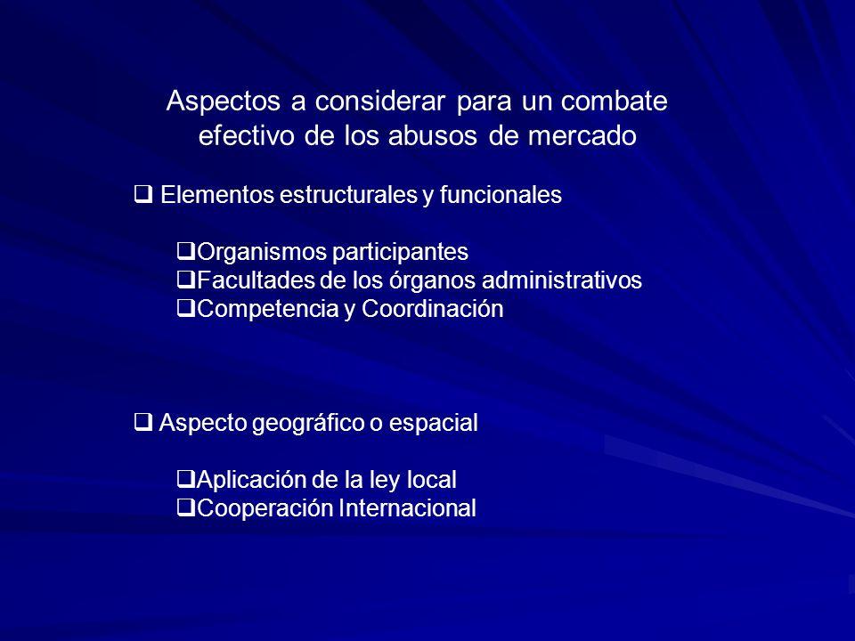 Aspectos a considerar para un combate efectivo de los abusos de mercado Elementos estructurales y funcionales Organismos participantes Facultades de los órganos administrativos Competencia y Coordinación Aspecto geográfico o espacial Aplicación de la ley local Cooperación Internacional