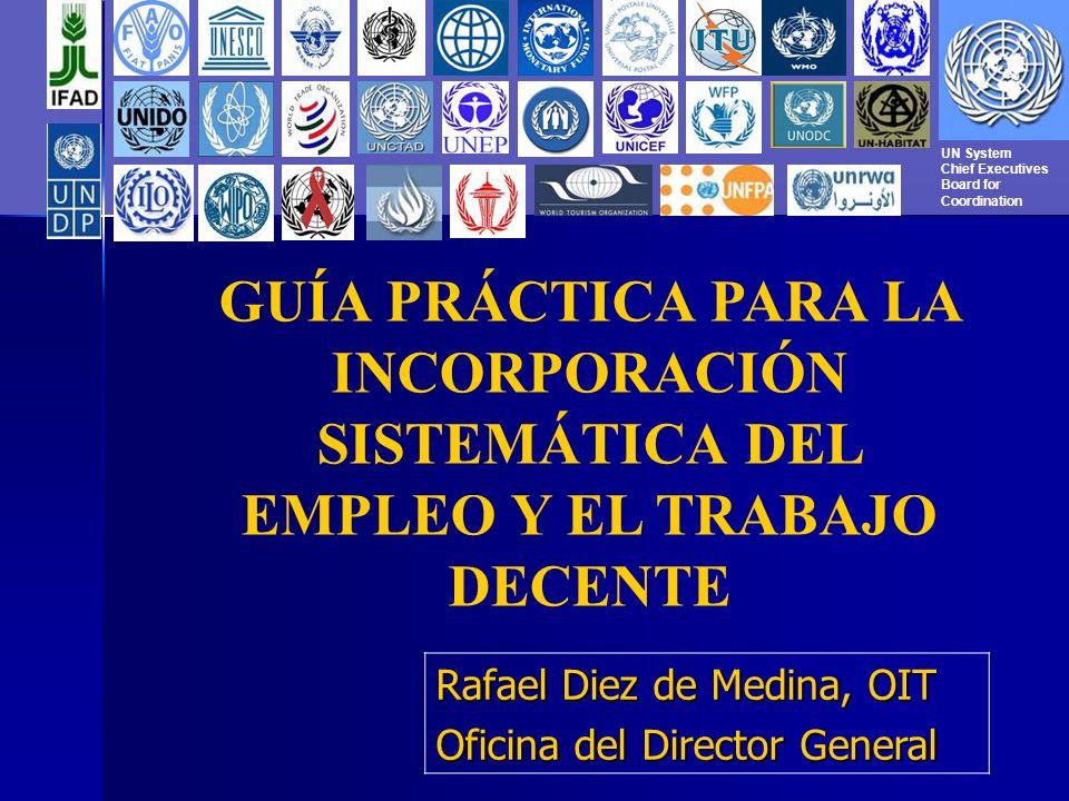 UN System Chief Executives Board for Coordination GUÍA PRÁCTICA PARA LA INCORPORACIÓN SISTEMÁTICA DEL EMPLEO Y EL TRABAJO DECENTE Rafael Diez de Medina, OIT Oficina del Director General