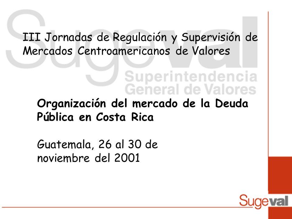 III Jornadas de Regulación y Supervisión de Mercados Centroamericanos de Valores Organización del mercado de la Deuda Pública en Costa Rica Guatemala, 26 al 30 de noviembre del 2001
