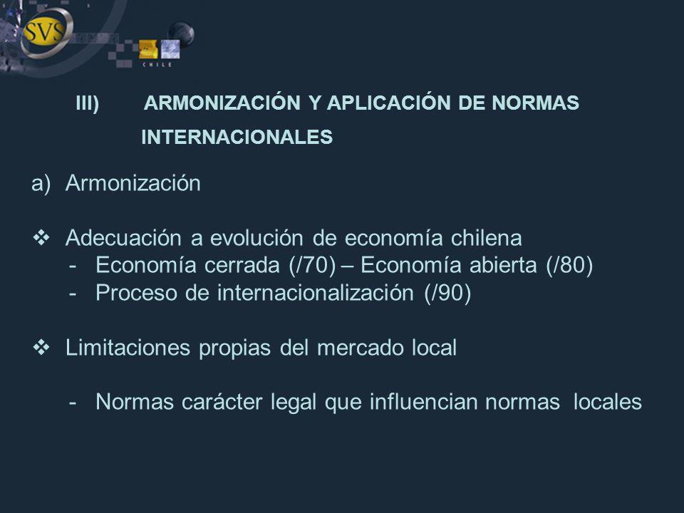 III)ARMONIZACIÓN Y APLICACIÓN DE NORMAS INTERNACIONALES a)Armonización Adecuación a evolución de economía chilena - Economía cerrada (/70) – Economía
