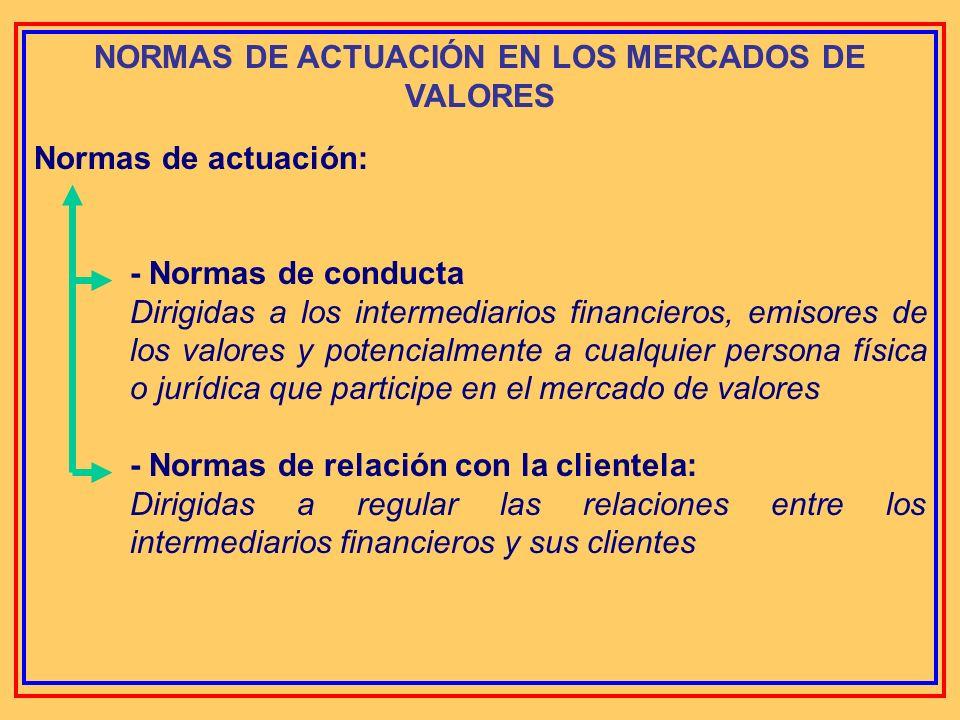 NORMAS DE ACTUACIÓN EN LOS MERCADOS DE VALORES Son normas que pretenden conducir el comportamiento de los intermediarios en el mercado de valores y, e