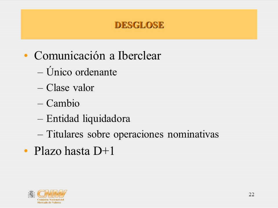 22 DESGLOSE Comunicación a Iberclear –Único ordenante –Clase valor –Cambio –Entidad liquidadora –Titulares sobre operaciones nominativas Plazo hasta D