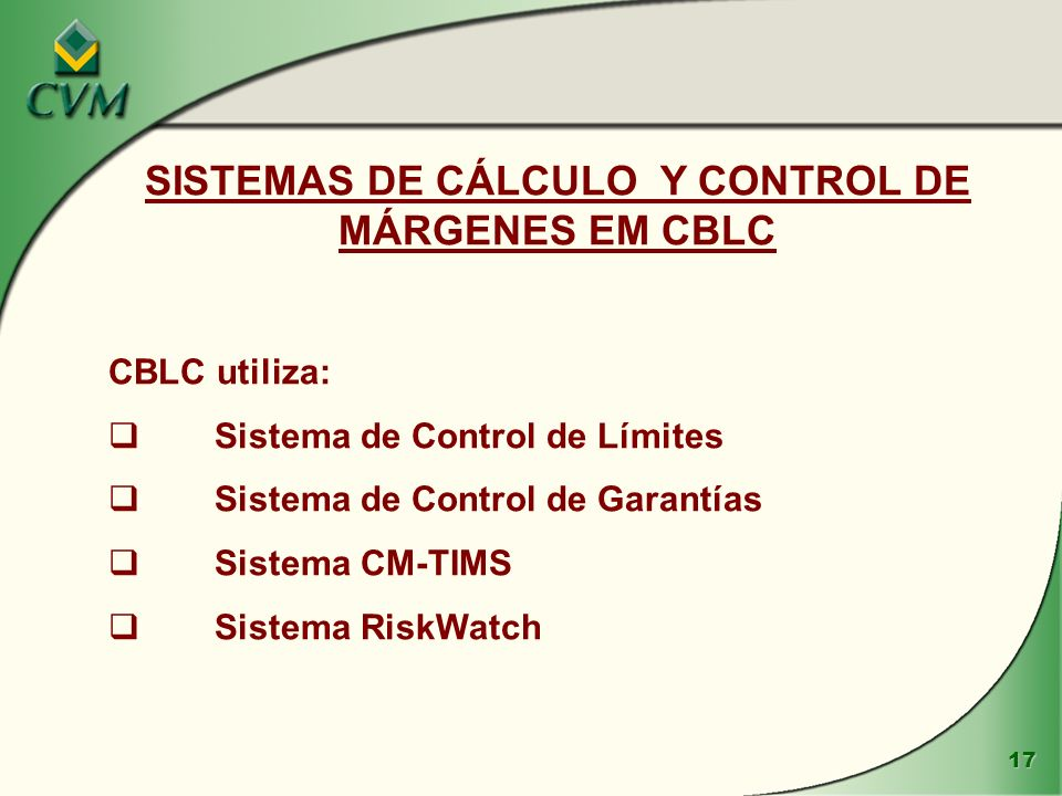 17 SISTEMAS DE CÁLCULO Y CONTROL DE MÁRGENES EM CBLC CBLC utiliza: Sistema de Control de Límites Sistema de Control de Garantías Sistema CM-TIMS Sistema RiskWatch