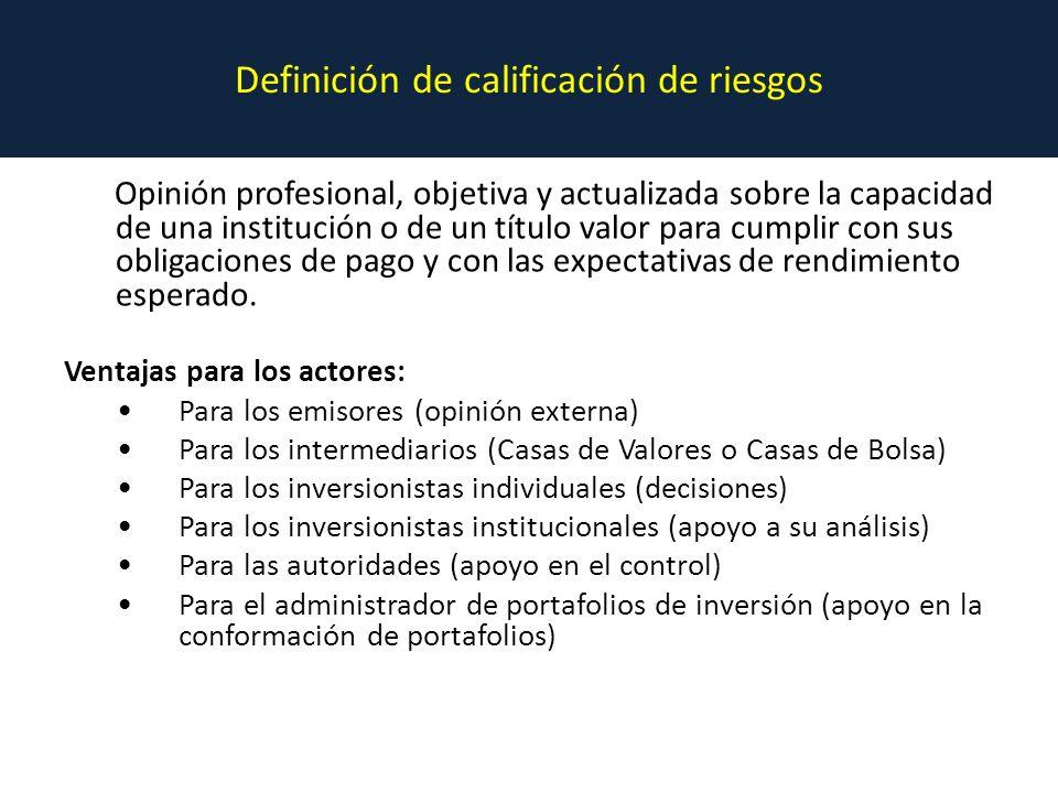 Definición de calificación de riesgos Opinión profesional, objetiva y actualizada sobre la capacidad de una institución o de un título valor para cumplir con sus obligaciones de pago y con las expectativas de rendimiento esperado.