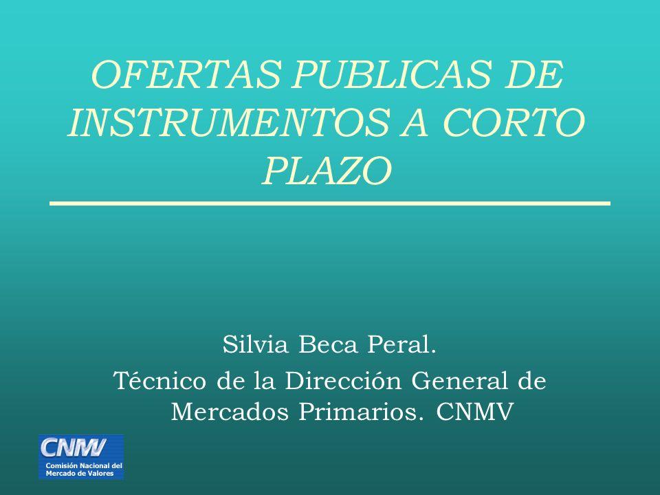 OFERTAS PUBLICAS DE INSTRUMENTOS A CORTO PLAZO Silvia Beca Peral. Técnico de la Dirección General de Mercados Primarios. CNMV