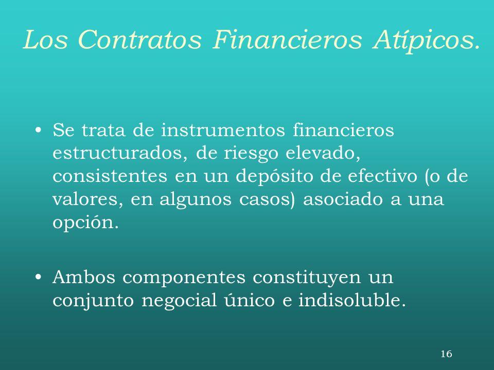 16 Los Contratos Financieros Atípicos. Se trata de instrumentos financieros estructurados, de riesgo elevado, consistentes en un depósito de efectivo