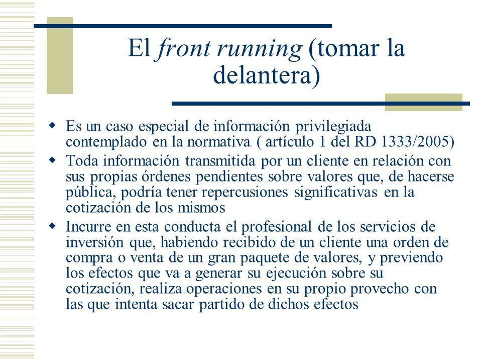 El front running (tomar la delantera) Es un caso especial de información privilegiada contemplado en la normativa ( artículo 1 del RD 1333/2005) Toda