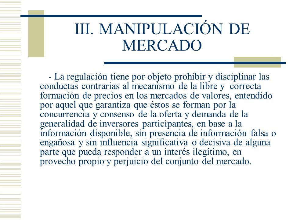 III. MANIPULACIÓN DE MERCADO - La regulación tiene por objeto prohibir y disciplinar las conductas contrarias al mecanismo de la libre y correcta form