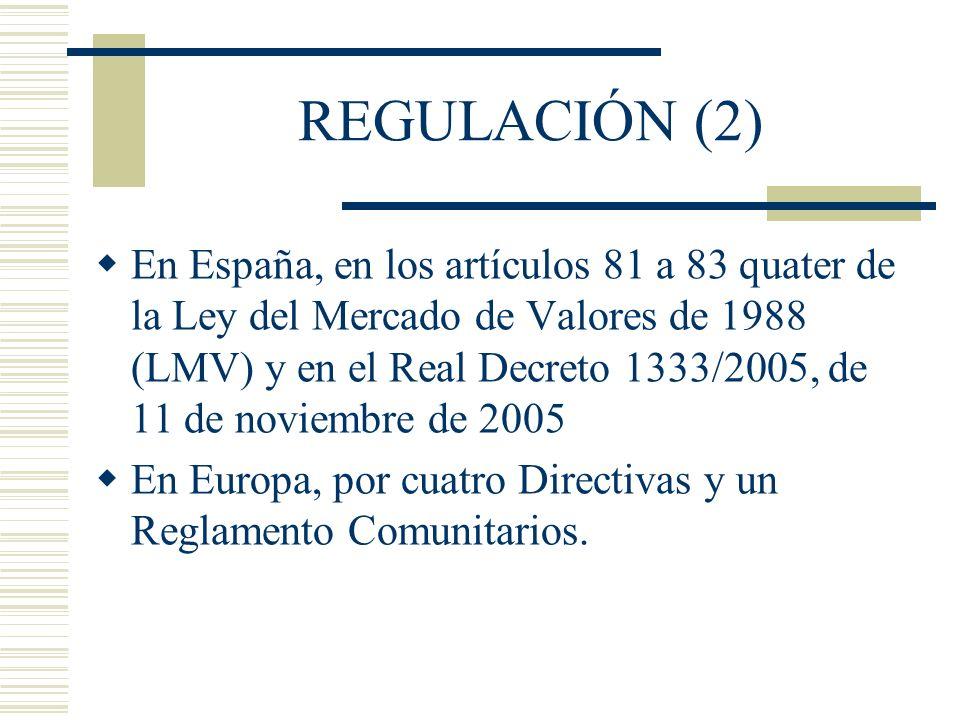 REGULACIÓN EUROPEA (3) Directiva 2003/6/CE, del Parlamento Europeo y del Consejo, de 28 de enero de 2003, sobre las operaciones con información privilegiada y la manipulación de mercado Directiva 2003/124/CE, de la Comisión, de 22 de diciembre de 2003, sobre la definición y revelación pública de la información privilegiada y la definición de manipulación de mercado Directiva 2003/125/CE, de la Comisión, de 22 de diciembre de 2003, sobre la presentación imparcial de las recomendaciones de inversión y la revelación de conflictos de interés Directiva 2004/72/CE, de la Comisión, de 29 de abril de 2004, de prácticas de mercado aceptadas, la definición de información privilegiada para los instrumentos derivados sobre materias primas, la elaboración de listas de personas con información privilegiada, la notificación de las operaciones efectuadas por directivos y la notificación de operaciones sospechosas Reglamento (CE) 2273/2003, de la Comisión, de 22 de diciembre de 2003, sobre las exenciones para los programas de recompra y estabilización de instrumentos financieros