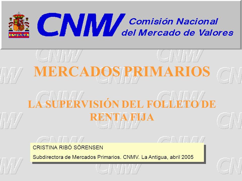 1 MERCADOS PRIMARIOS LA SUPERVISIÓN DEL FOLLETO DE RENTA FIJA CRISTINA RIBÓ SÖRENSEN Subdirectora de Mercados Primarios. CNMV. La Antigua, abril 2005