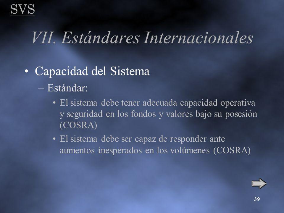 SVS 39 VII. Estándares Internacionales Capacidad del Sistema –Estándar: El sistema debe tener adecuada capacidad operativa y seguridad en los fondos y