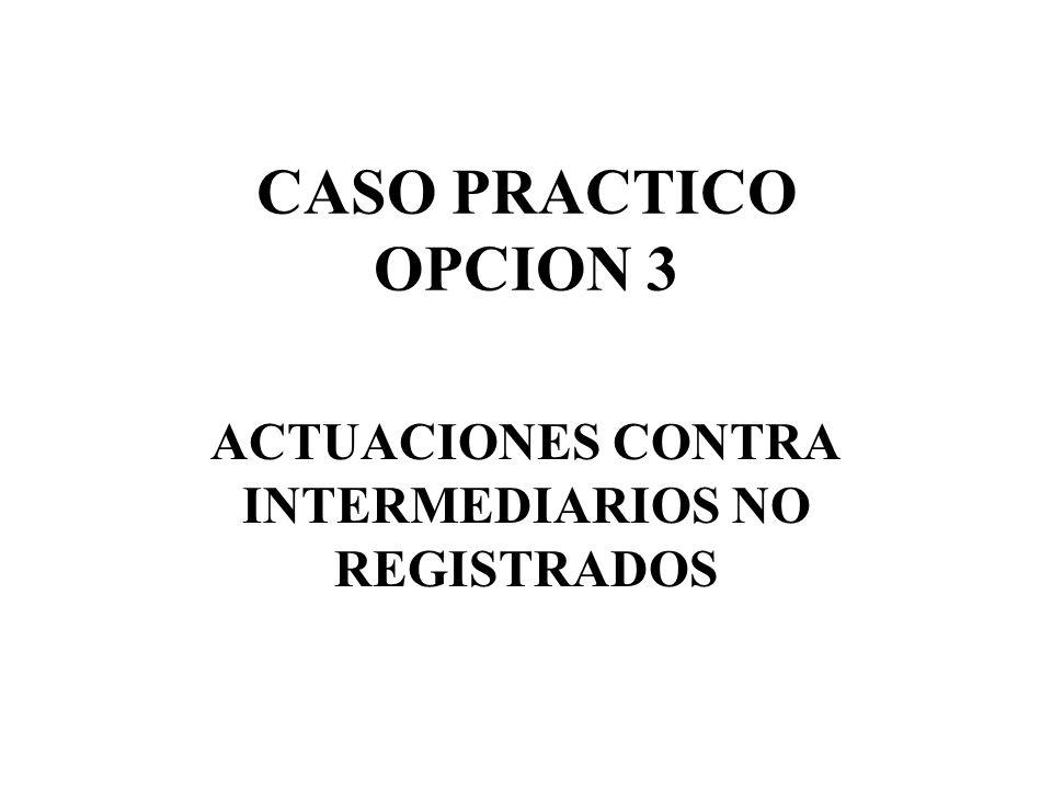 CASO PRACTICO OPCION 3 ACTUACIONES CONTRA INTERMEDIARIOS NO REGISTRADOS