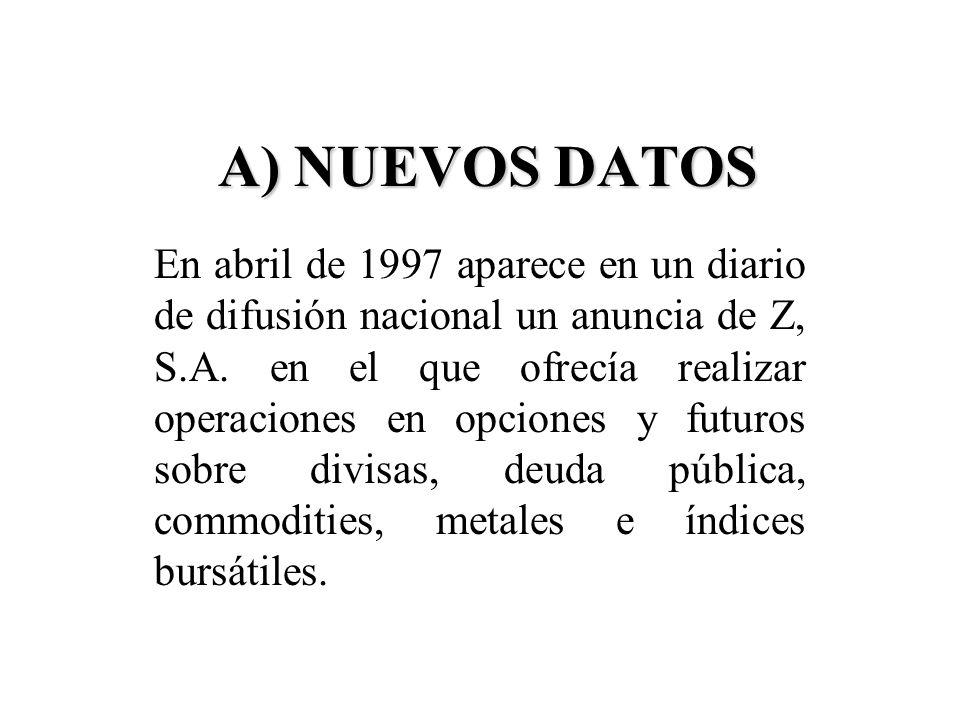 A) NUEVOS DATOS En abril de 1997 aparece en un diario de difusión nacional un anuncia de Z, S.A. en el que ofrecía realizar operaciones en opciones y