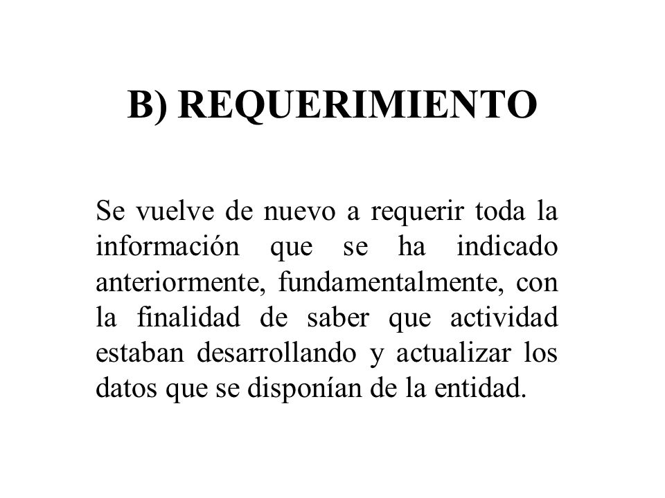 B) REQUERIMIENTO Se vuelve de nuevo a requerir toda la información que se ha indicado anteriormente, fundamentalmente, con la finalidad de saber que a