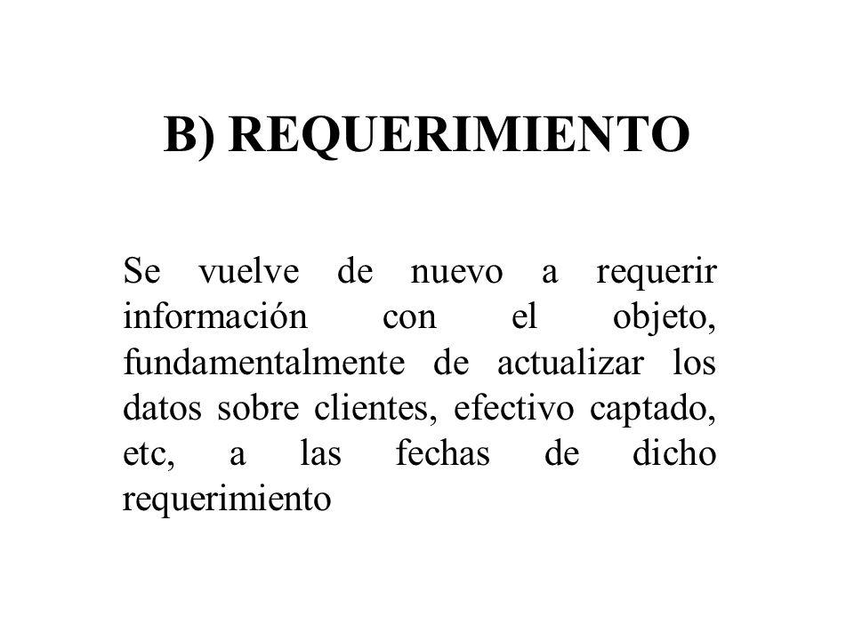 B) REQUERIMIENTO Se vuelve de nuevo a requerir información con el objeto, fundamentalmente de actualizar los datos sobre clientes, efectivo captado, e