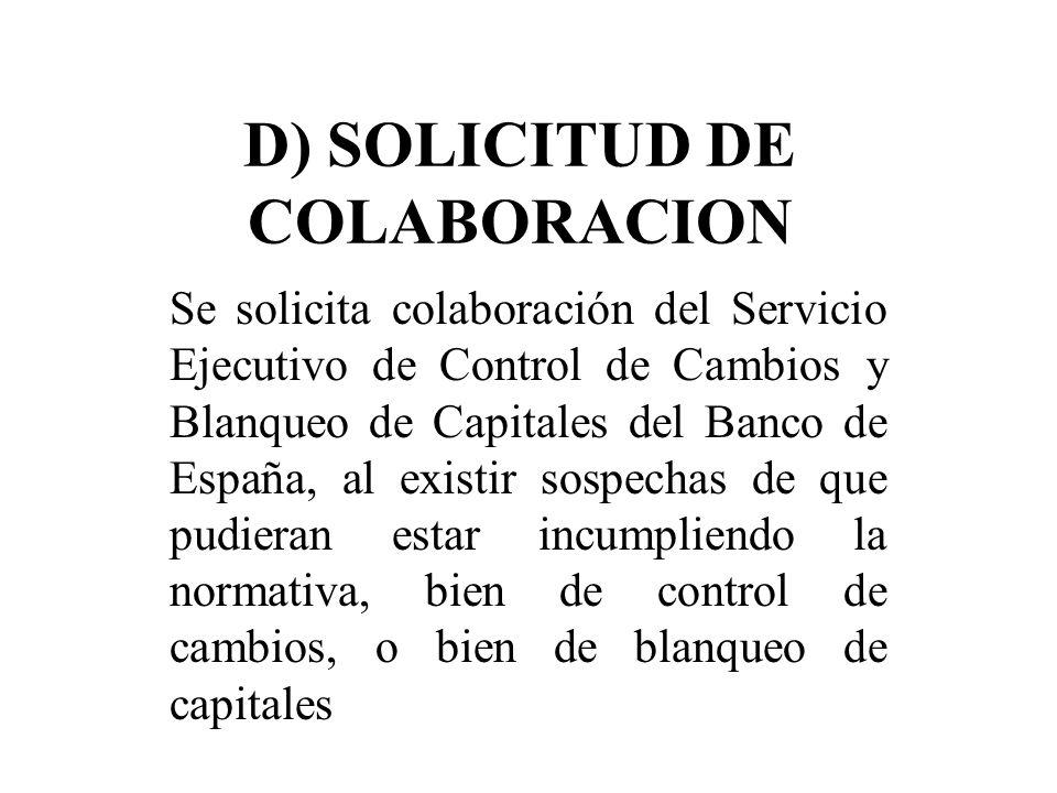 D) SOLICITUD DE COLABORACION Se solicita colaboración del Servicio Ejecutivo de Control de Cambios y Blanqueo de Capitales del Banco de España, al exi