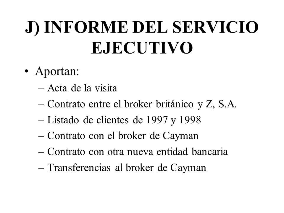 J) INFORME DEL SERVICIO EJECUTIVO Aportan: –Acta de la visita –Contrato entre el broker británico y Z, S.A. –Listado de clientes de 1997 y 1998 –Contr