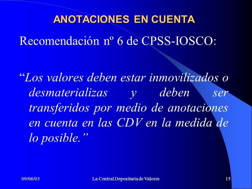 09/06/03La Central Depositaria de Valores15 ANOTACIONES EN CUENTA Recomendación nº 6 de CPSS-IOSCO: Los valores deben estar inmovilizados o desmateria