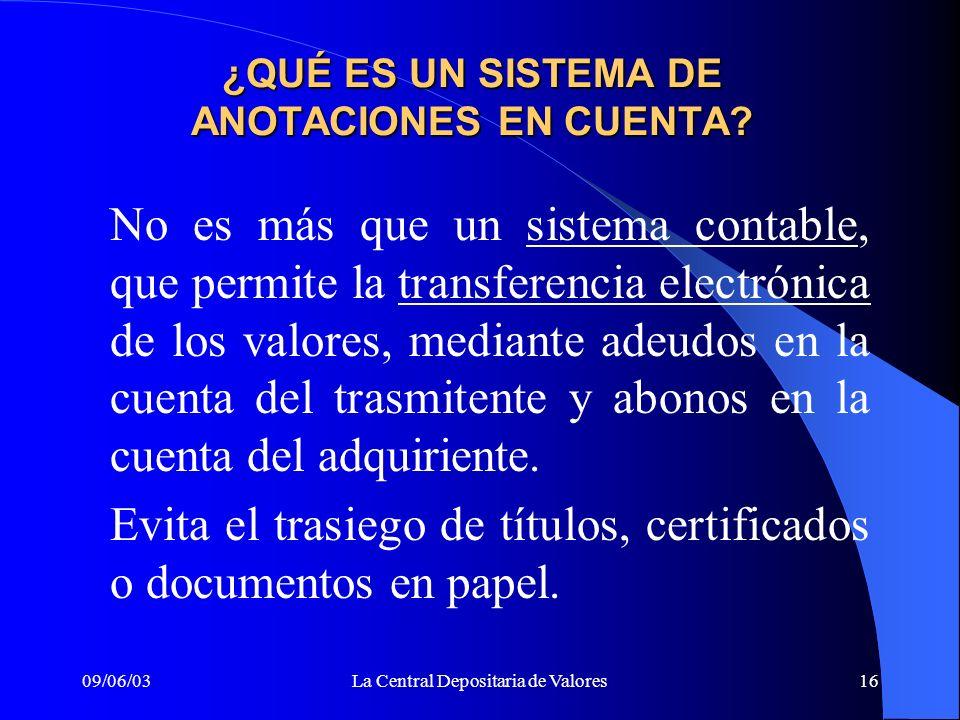 09/06/03La Central Depositaria de Valores16 ¿QUÉ ES UN SISTEMA DE ANOTACIONES EN CUENTA? No es más que un sistema contable, que permite la transferenc