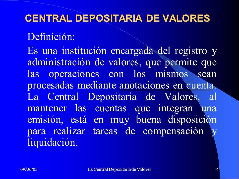 09/06/03La Central Depositaria de Valores4 CENTRAL DEPOSITARIA DE VALORES Definición: Es una institución encargada del registro y administración de va
