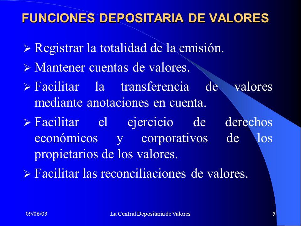 09/06/03La Central Depositaria de Valores5 FUNCIONES DEPOSITARIA DE VALORES Registrar la totalidad de la emisión. Mantener cuentas de valores. Facilit
