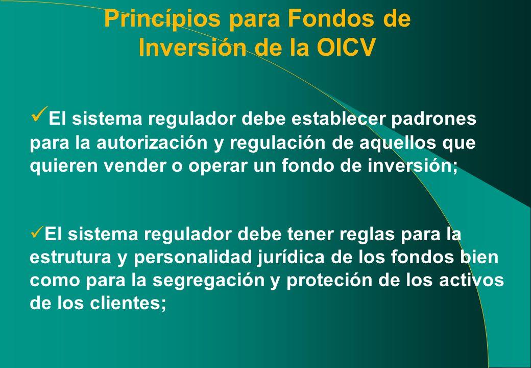 Princípios para Fondos de Inversión de la OICV El sistema regulador debe establecer padrones para la autorización y regulación de aquellos que quieren vender o operar un fondo de inversión; El sistema regulador debe tener reglas para la estrutura y personalidad jurídica de los fondos bien como para la segregación y proteción de los activos de los clientes;