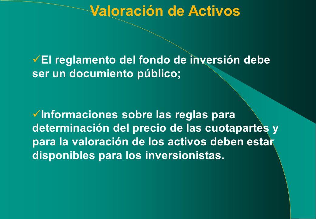 Valoración de Activos El reglamento del fondo de inversión debe ser un documiento público; Informaciones sobre las reglas para determinación del precio de las cuotapartes y para la valoración de los activos deben estar disponibles para los inversionistas.