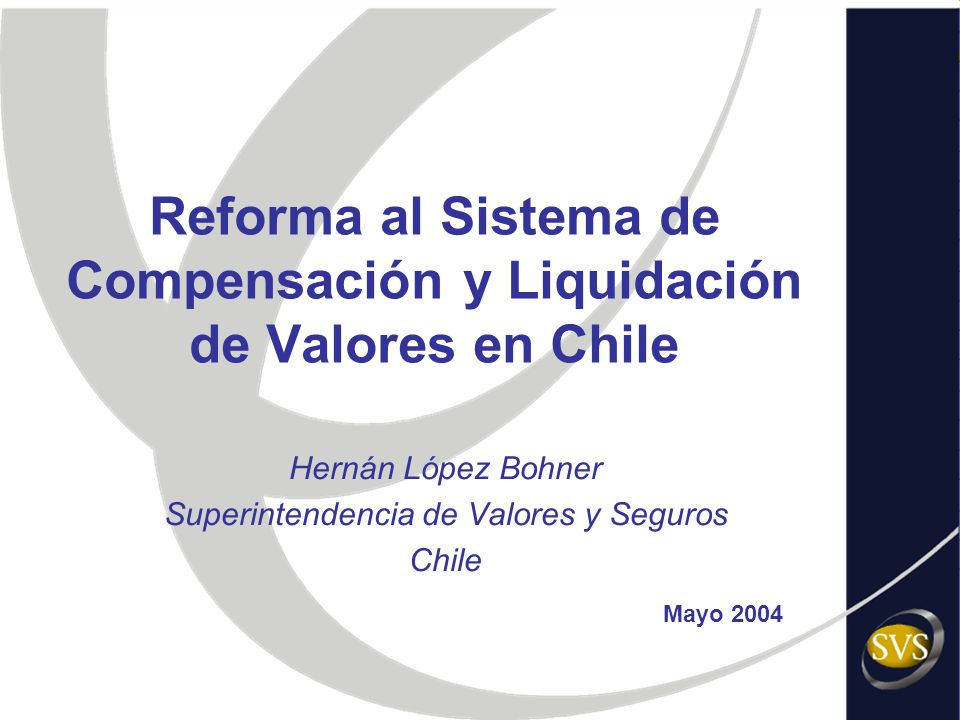 Reforma al Sistema de Compensación y Liquidación de Valores en Chile Hernán López Bohner Superintendencia de Valores y Seguros Chile Mayo 2004
