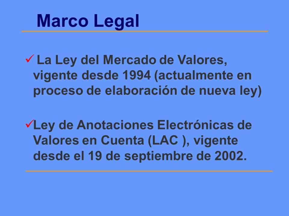 Marco Legal La Ley del Mercado de Valores, vigente desde 1994 (actualmente en proceso de elaboración de nueva ley) Ley de Anotaciones Electrónicas de