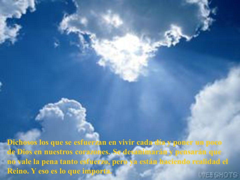 Dichosos los que se esfuerzan en vivir cada día y poner un poco de Dios en nuestros corazones.