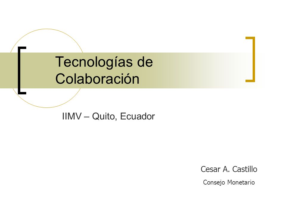 Tecnologías de Colaboración Cesar A. Castillo Consejo Monetario IIMV – Quito, Ecuador