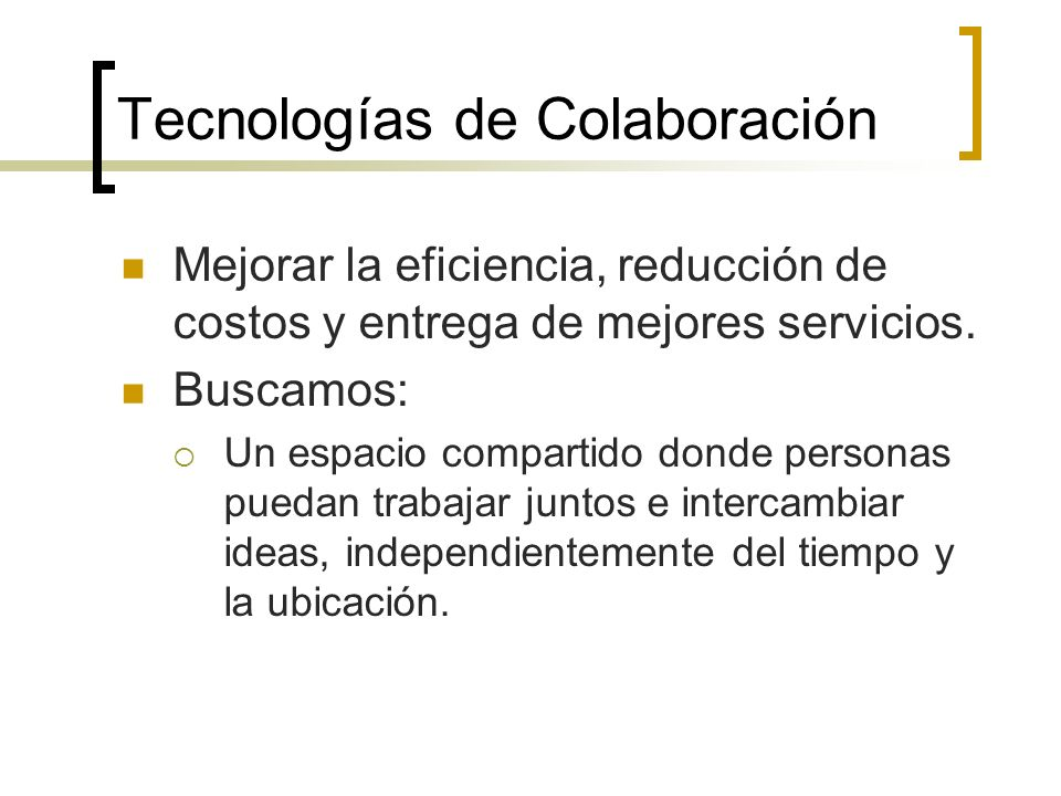 Tecnologías de Colaboración Mejorar la eficiencia, reducción de costos y entrega de mejores servicios.
