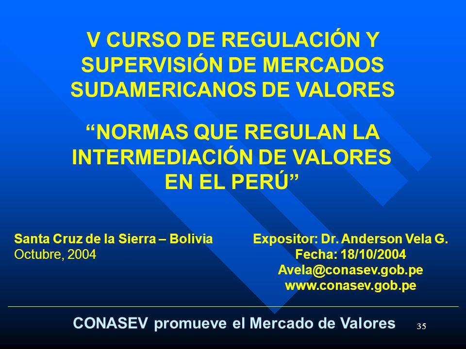 35 CONASEV promueve el Mercado de Valores NORMAS QUE REGULAN LA INTERMEDIACIÓN DE VALORES EN EL PERÚ Expositor: Dr. Anderson Vela G. Fecha: 18/10/2004