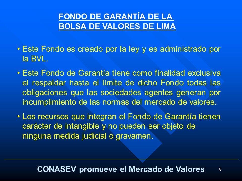 8 CONASEV promueve el Mercado de Valores FONDO DE GARANTÍA DE LA BOLSA DE VALORES DE LIMA Este Fondo es creado por la ley y es administrado por la BVL
