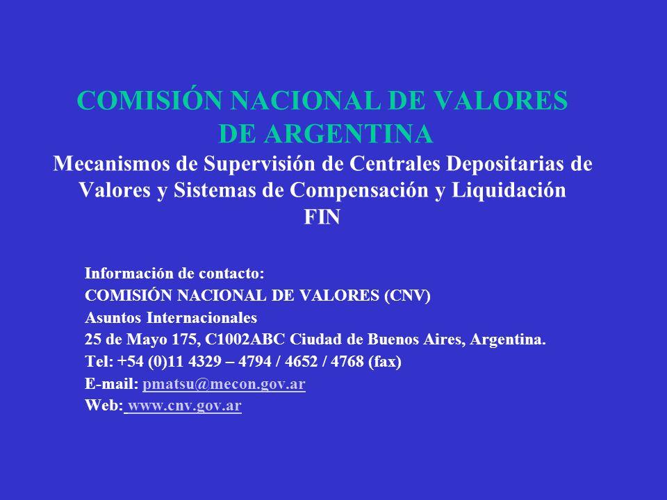 COMISIÓN NACIONAL DE VALORES DE ARGENTINA Mecanismos de Supervisión de Centrales Depositarias de Valores y Sistemas de Compensación y Liquidación FIN Información de contacto: COMISIÓN NACIONAL DE VALORES (CNV) Asuntos Internacionales 25 de Mayo 175, C1002ABC Ciudad de Buenos Aires, Argentina.